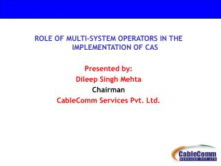 ROLE OF MULTI-SYSTEM OPERATORS IN THE  IMPLEMENTATION OF CAS Presented by: Dileep Singh Mehta