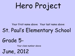 Hero Project Your first name above   Your last name above St. Paul's Elementary School Grade 5-