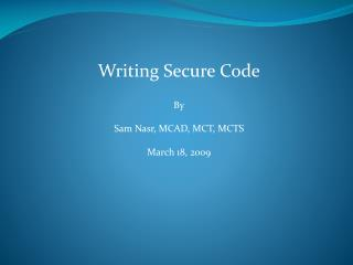 Writing Secure Code By Sam Nasr, MCAD, MCT, MCTS March 18, 2009