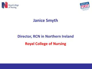 Janice Smyth Director, RCN in Northern Ireland Royal College of Nursing