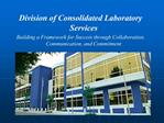 Division of Consolidated Laboratory Services  Building a Framework for Success through Collaboration, Communication, and