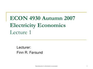 ECON 4930 Autumn 2007 Electricity Economics Lecture 1
