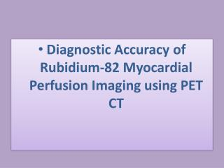 Diagnostic Accuracy of Rubidium-82 Myocardial Perfusion  Imaging using PET CT