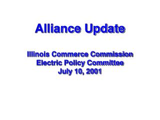 Alliance Update Illinois Commerce Commission Electric Policy Committee July 10, 2001