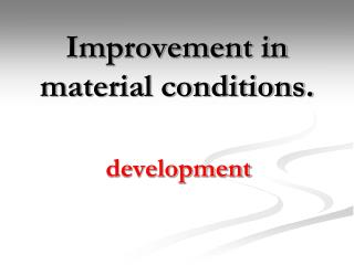 Improvement in material conditions.