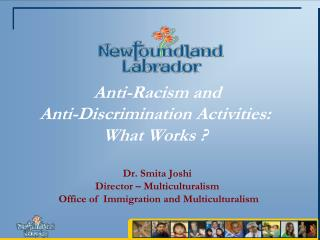 Anti-Racism and  Anti-Discrimination Activities:   What Works ? Dr. Smita Joshi Director – Multiculturalism  Office of