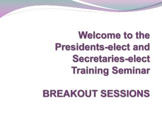 Welcome to the  Presidents-elect and Secretaries-elect  Training Seminar BREAKOUT SESSIONS