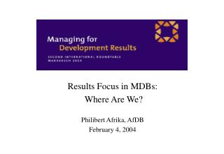 Results Focus in MDBs:  Where Are We? Philibert Afrika, AfDB February 4, 2004
