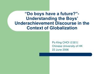 Do boys have a future - Understanding the Boys  Underachievement Discourse in the Context of Globalization