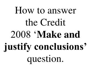 How to answer the Credit 2008 ' Make and  justify conclusions' question.