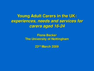 Young Adult Carers in the UK:  experiences, needs and services for carers aged 16-24 Fiona Becker  The University of Not