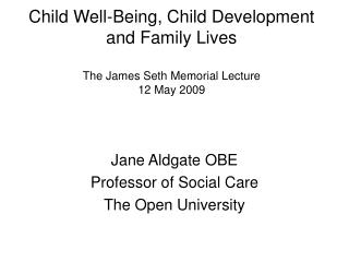 Child Well-Being, Child Development and Family Lives  The James Seth Memorial Lecture  12 May 2009