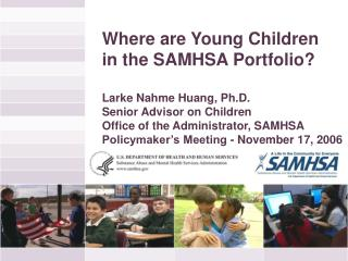 Where are Young Children  in the SAMHSA Portfolio? Larke Nahme Huang, Ph.D.