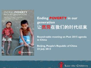 Ending  POVERTY  in our generation 让 贫穷 在我们的时代结束 Round-table meeting on Post 2015 agenda in China