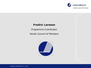 Fredric Larsson Programme Coordinator Nordic Council of Ministers