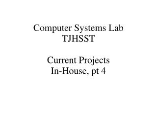 Computer Systems Lab TJHSST Current Projects In-House, pt 4