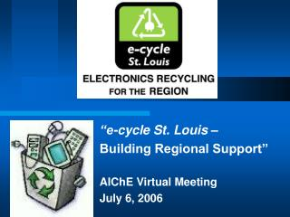 """e-cycle St. Louis  – Building Regional Support"" AIChE Virtual Meeting July 6, 2006"
