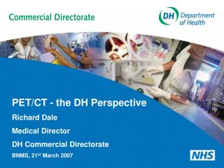 PET/CT - the DH Perspective Richard Dale Medical Director DH Commercial Directorate