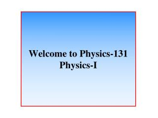 Welcome to Physics-131 Physics-I