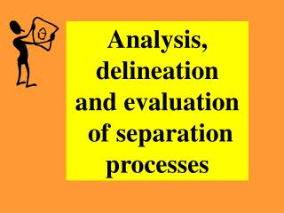 Analysis, delineation and evaluation  of separation processes