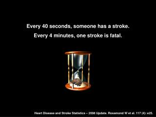 Every 40 seconds, someone has a stroke. Every 4 minutes, one stroke is fatal.