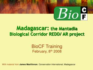 Madagascar:  the Mantadia Biological Corridor REDD/ AR project BioCF Training February, 8 th  2008