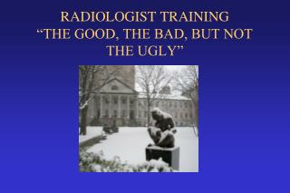 "RADIOLOGIST TRAINING  ""THE GOOD, THE BAD, BUT NOT THE UGLY"""