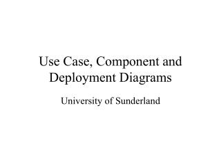 Use Case, Component and Deployment Diagrams