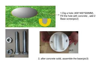 1.Dig a hole (400*400*500MM),  Fill the hole with concrete , add 2 Base screw(pic2)