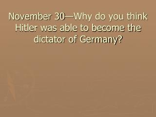 November 30—Why do you think Hitler was able to become the dictator of Germany?