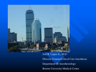 Joel R. Lopes Jr., M.D. Director Trauma/Critical Care Anesthesia Department Of Anesthesiology Boston University Medical