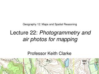 Geography 12: Maps and Spatial Reasoning  Lecture 22:  Photogrammetry and  air photos for mapping