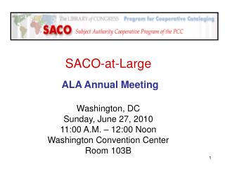 SACO-at-Large ALA Annual Meeting Washington, DC Sunday, June 27, 2010 11:00 A.M. – 12:00 Noon
