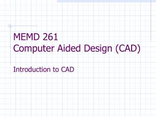 MEMD 261  Computer Aided Design (CAD) Introduction to CAD