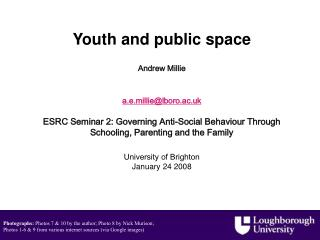 Youth and public space    Andrew Millie    a.e.millielboro.ac.uk     ESRC Seminar 2: Governing Anti-Social Behaviour Thr