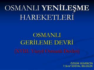 OSMANLI  YENİLEŞME  HAREKETLERİ OSMANLI  GERİLEME DEVRİ (XVIII. Yüzyıl Osmanlı Devleti)