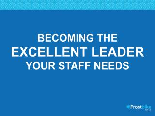 Becoming the  Excellent Leader  your staff needs