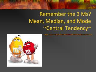 Remember the 3 Ms? Mean, Median, and Mode ~Central Tendency~