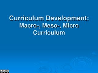 Curriculum Development: Macro-, Meso-, Micro Curriculum