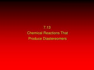 7.13   Chemical Reactions That  Produce Diastereomers