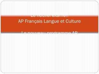 Le nouvel examen AP Fran çais Langue et Culture Le nouveau programme AP