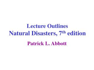 Lecture Outlines Natural Disasters, 7 th  edition