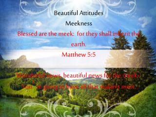 Beautiful Attitudes Meekness Blessed are the meek:  for they shall inherit the earth.  Matthew 5:5
