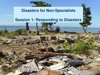 Disasters for Non-Specialists Session 1: Responding to Disasters