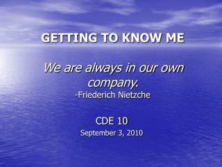 GETTING TO KNOW ME We are always in our own company. -Friederich Nietzche