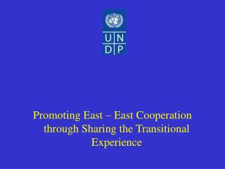 Promoting  East  – E ast  Cooperation through  S haring the  T ransitional  E xperience
