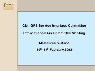 Civil GPS Service Interface Committee International Sub Committee Meeting Melbourne, Victoria