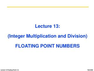 Lecture 13: (Integer Multiplication and Division) FLOATING POINT NUMBERS