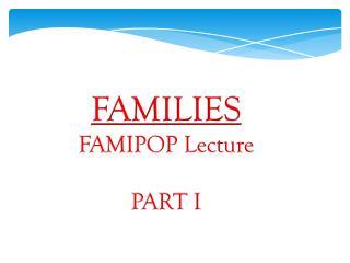 FAMILIES FAMIPOP Lecture PART I
