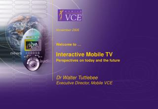 November 2005 Welcome to … Interactive Mobile TV Perspectives on today and the future